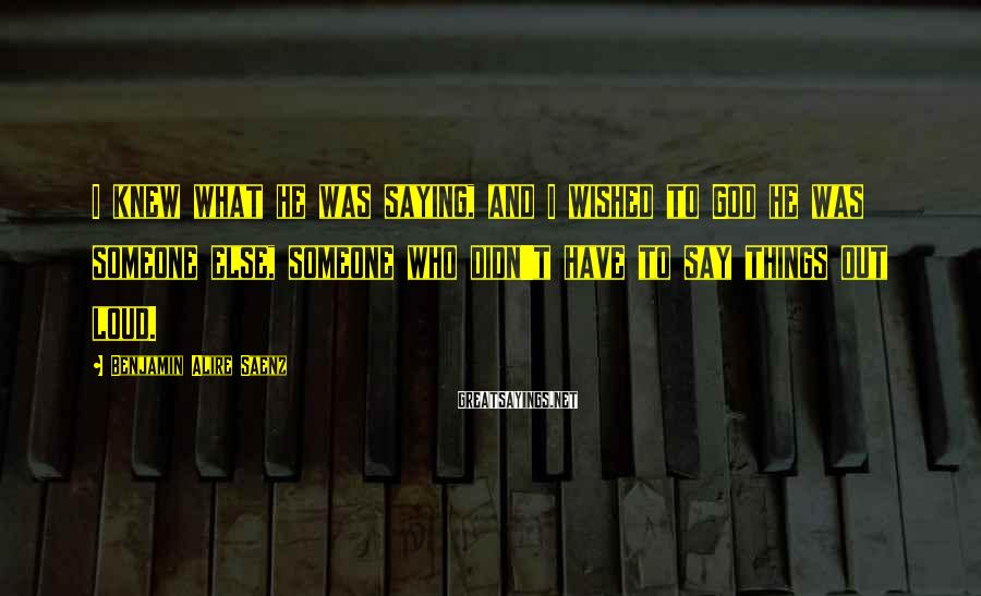 Benjamin Alire Saenz Sayings: I knew what he was saying, and I wished to God he was someone else,