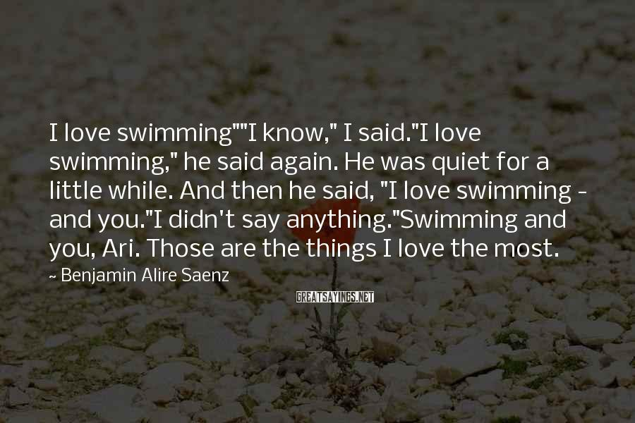 "Benjamin Alire Saenz Sayings: I love swimming""""I know,"" I said.""I love swimming,"" he said again. He was quiet for"