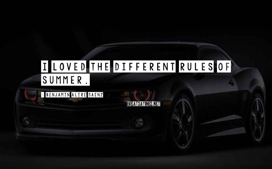 Benjamin Alire Saenz Sayings: I loved the different rules of summer.