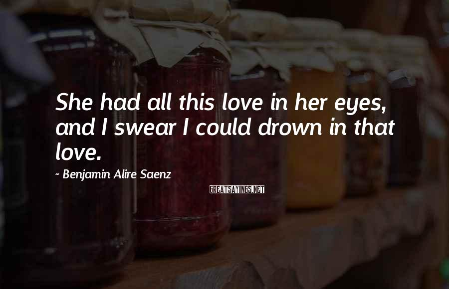 Benjamin Alire Saenz Sayings: She had all this love in her eyes, and I swear I could drown in