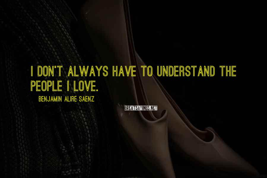 Benjamin Alire Saenz Sayings: I don't always have to understand the people I love.