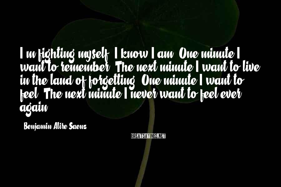 Benjamin Alire Saenz Sayings: I'm fighting myself. I know I am. One minute I want to remember. The next