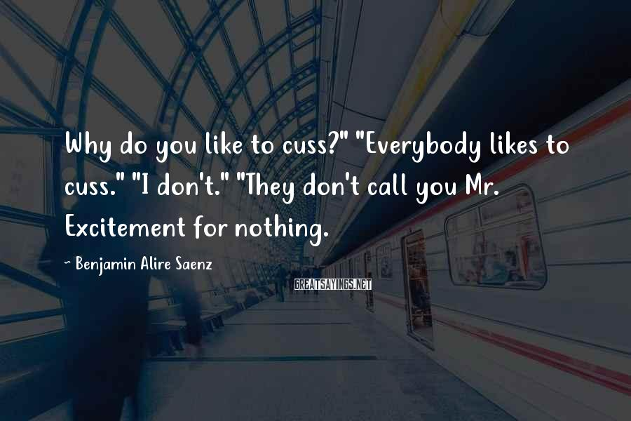 """Benjamin Alire Saenz Sayings: Why do you like to cuss?"""" """"Everybody likes to cuss."""" """"I don't."""" """"They don't call"""