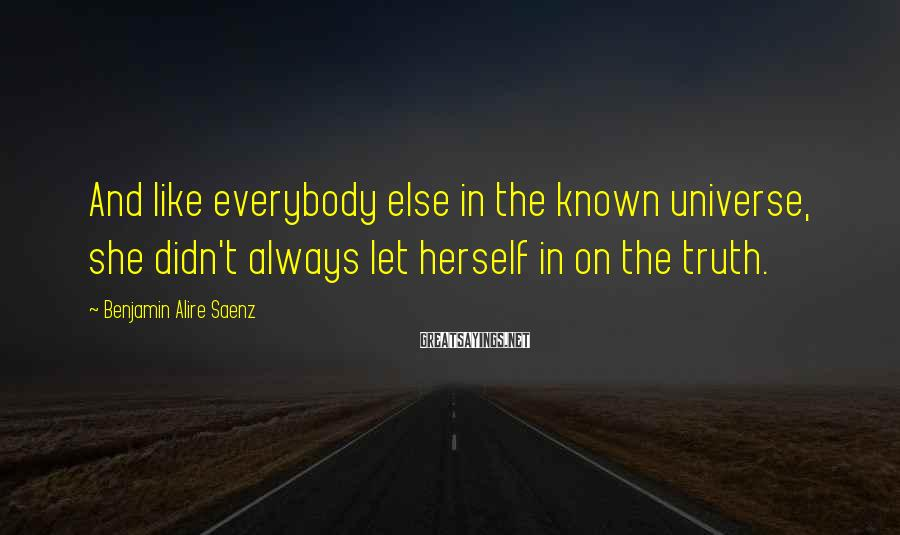 Benjamin Alire Saenz Sayings: And like everybody else in the known universe, she didn't always let herself in on