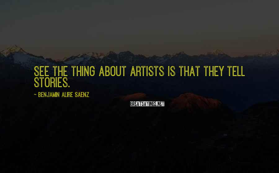 Benjamin Alire Saenz Sayings: See the thing about artists is that they tell stories.