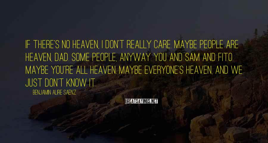 Benjamin Alire Saenz Sayings: If there's no heaven, I don't really care. Maybe people are heaven, Dad. Some people,