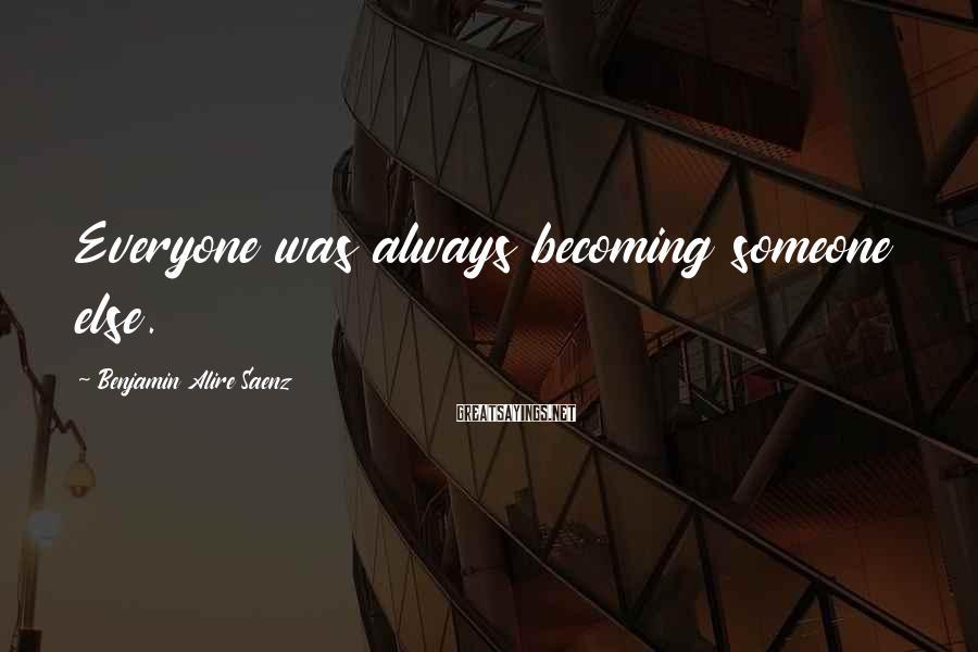 Benjamin Alire Saenz Sayings: Everyone was always becoming someone else.