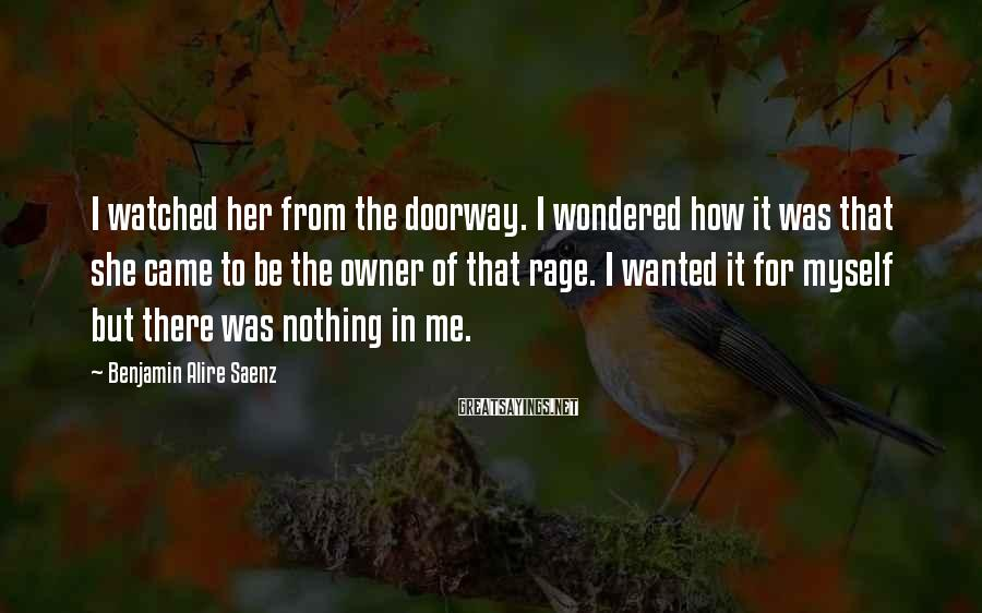 Benjamin Alire Saenz Sayings: I watched her from the doorway. I wondered how it was that she came to