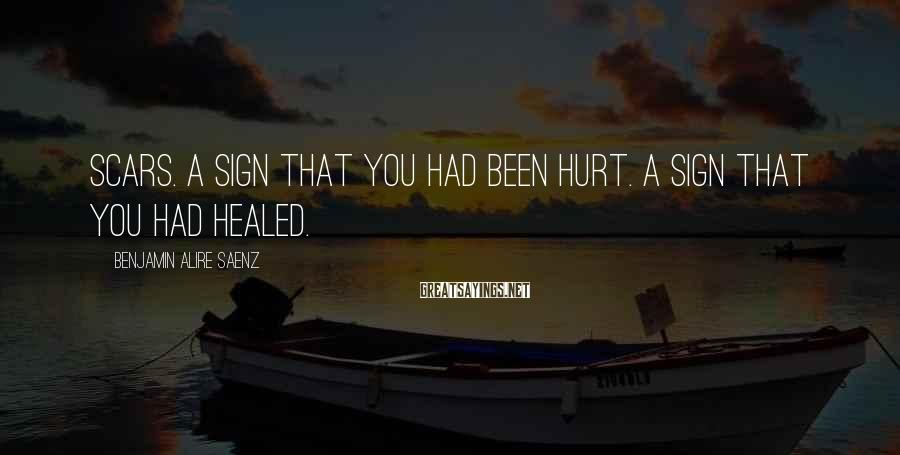 Benjamin Alire Saenz Sayings: Scars. A sign that you had been hurt. A sign that you had healed.