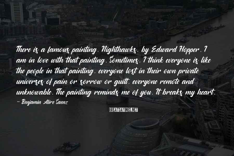 Benjamin Alire Saenz Sayings: There is a famous painting, Nighthawks, by Edward Hopper. I am in love with that