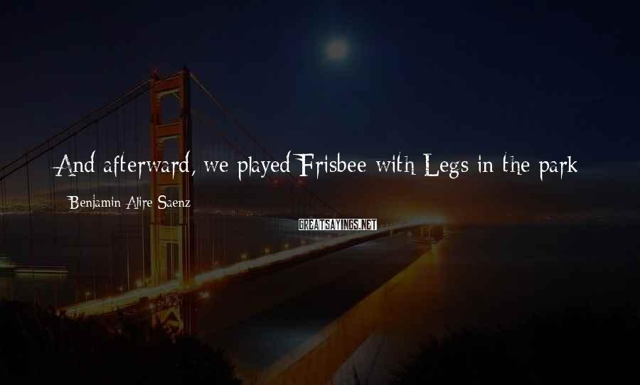 Benjamin Alire Saenz Sayings: And afterward, we played Frisbee with Legs in the park and we were all right.