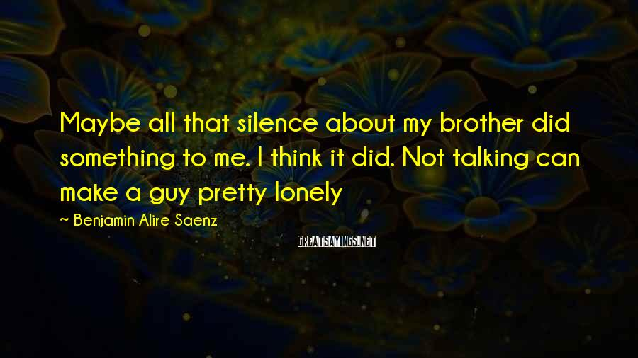 Benjamin Alire Saenz Sayings: Maybe all that silence about my brother did something to me. I think it did.