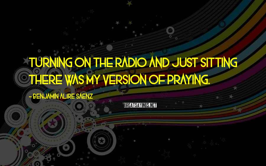 Benjamin Alire Saenz Sayings: Turning on the radio and just sitting there was my version of praying.