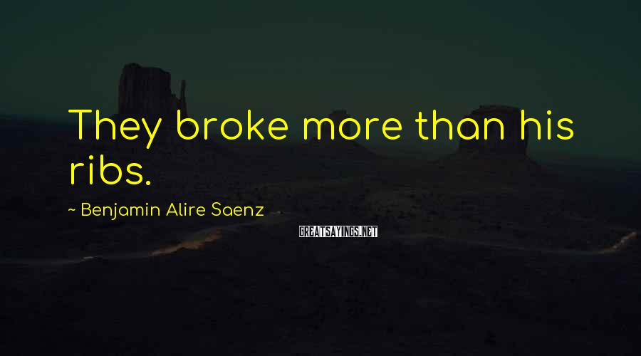 Benjamin Alire Saenz Sayings: They broke more than his ribs.