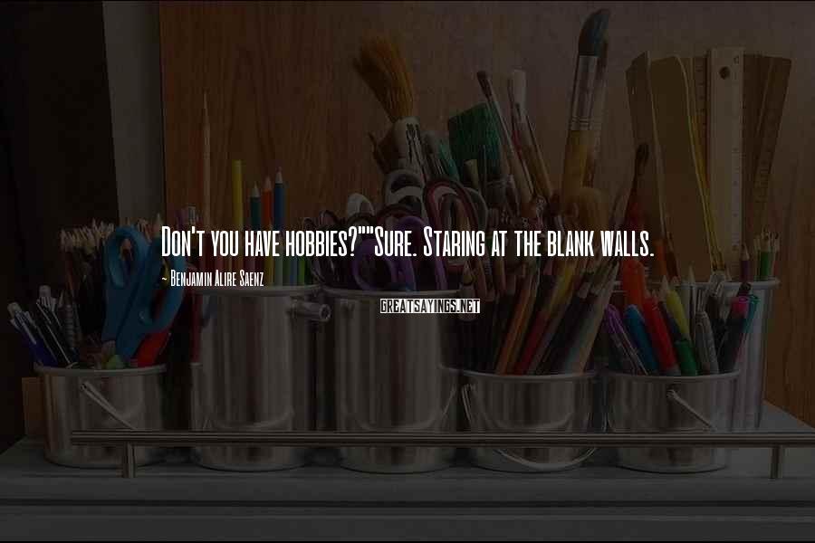 "Benjamin Alire Saenz Sayings: Don't you have hobbies?""""Sure. Staring at the blank walls."