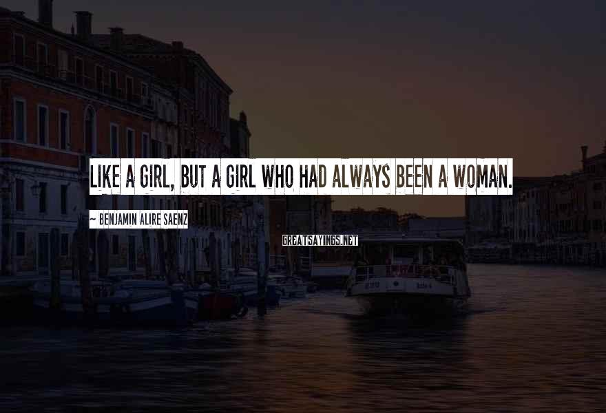 Benjamin Alire Saenz Sayings: Like a girl, but a girl who had always been a woman.