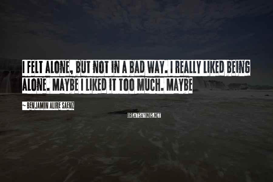 Benjamin Alire Saenz Sayings: I felt alone, but not in a bad way. I really liked being alone. Maybe