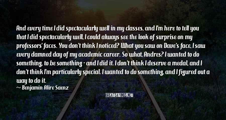 Benjamin Alire Saenz Sayings: And every time I did spectacularly well in my classes, and I'm here to tell