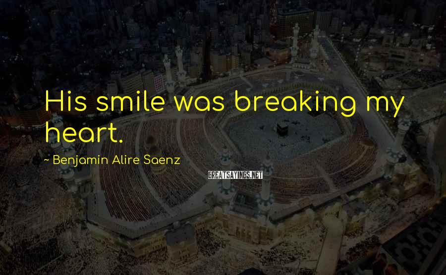 Benjamin Alire Saenz Sayings: His smile was breaking my heart.