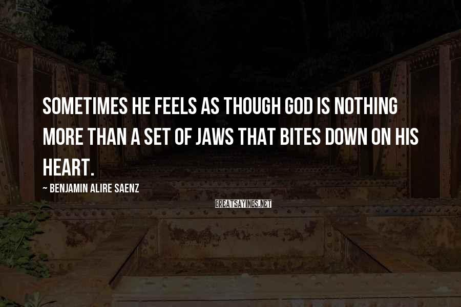 Benjamin Alire Saenz Sayings: Sometimes he feels as though God is nothing more than a set of jaws that