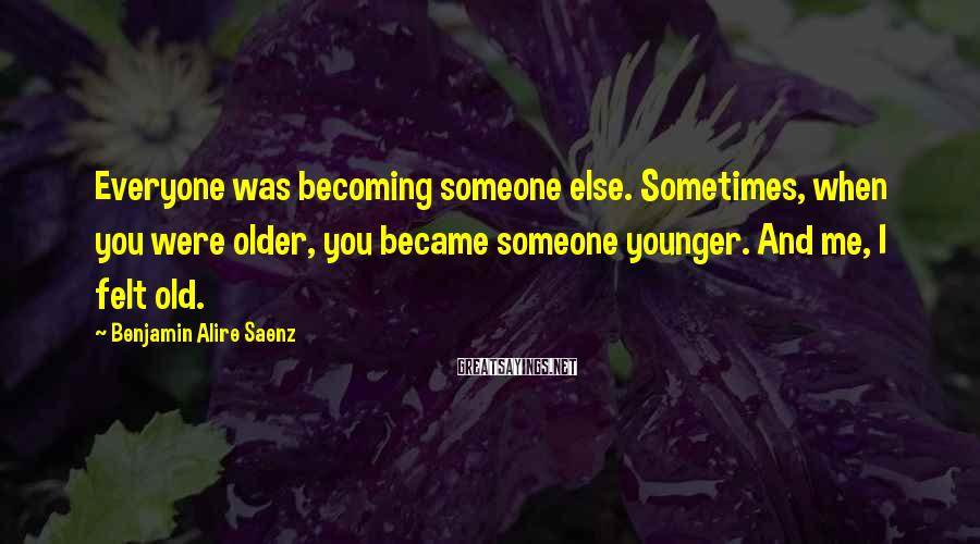 Benjamin Alire Saenz Sayings: Everyone was becoming someone else. Sometimes, when you were older, you became someone younger. And