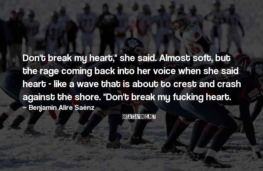 "Benjamin Alire Saenz Sayings: Don't break my heart,"" she said. Almost soft, but the rage coming back into her"