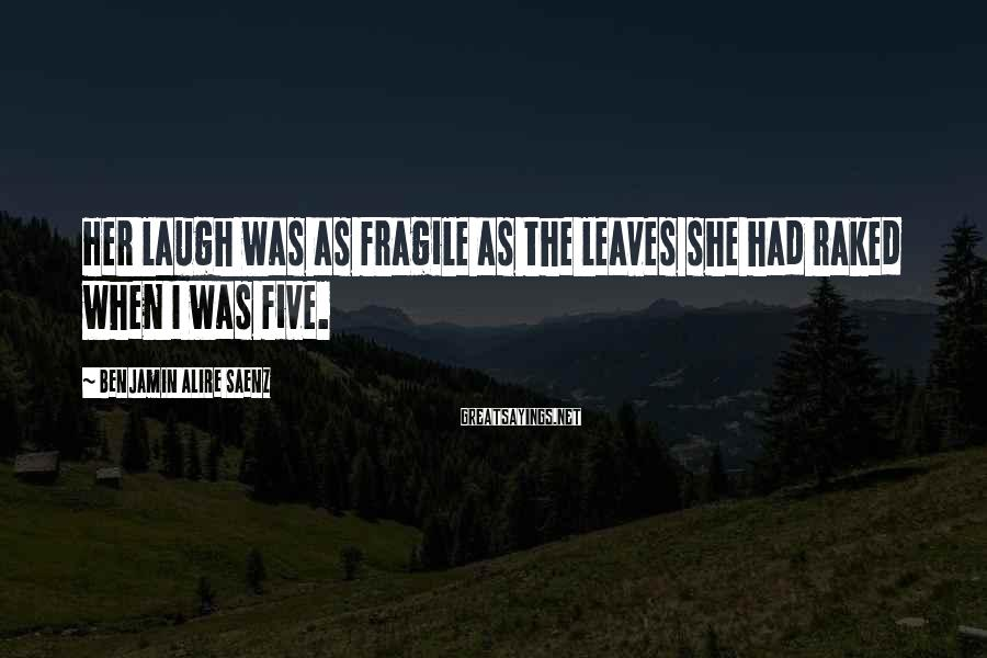 Benjamin Alire Saenz Sayings: Her laugh was as fragile as the leaves she had raked when I was five.