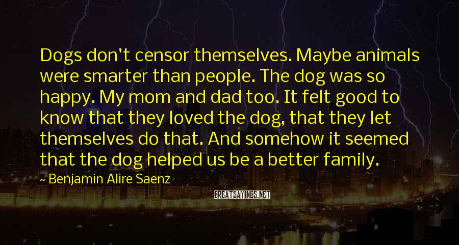 Benjamin Alire Saenz Sayings: Dogs don't censor themselves. Maybe animals were smarter than people. The dog was so happy.
