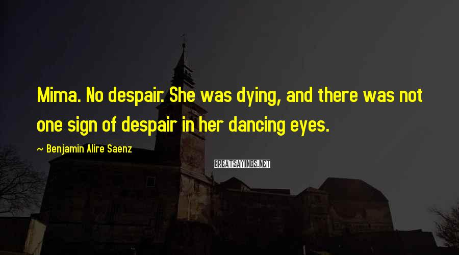 Benjamin Alire Saenz Sayings: Mima. No despair. She was dying, and there was not one sign of despair in