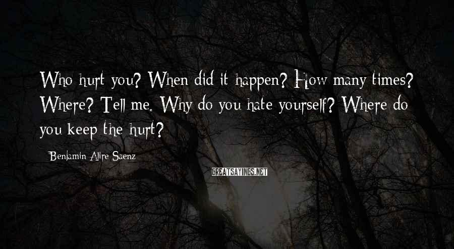 Benjamin Alire Saenz Sayings: Who hurt you? When did it happen? How many times? Where? Tell me. Why do