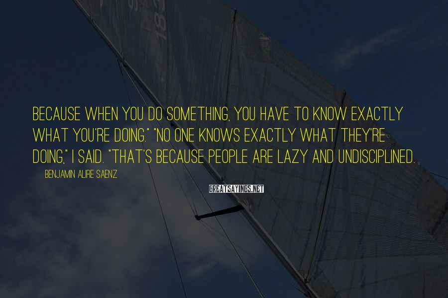 """Benjamin Alire Saenz Sayings: Because when you do something, you have to know exactly what you're doing."""" """"No one"""