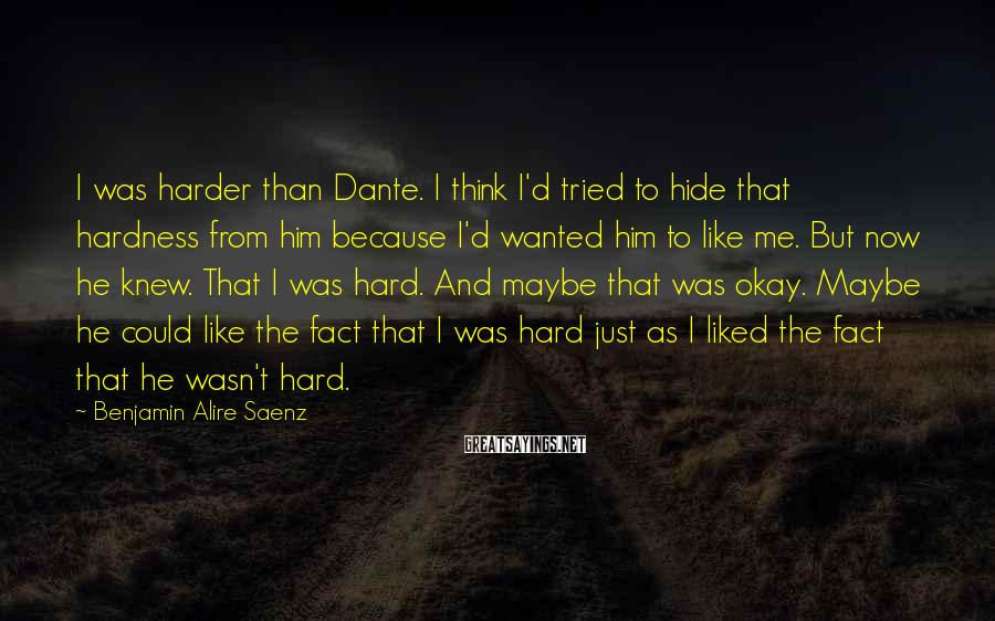 Benjamin Alire Saenz Sayings: I was harder than Dante. I think I'd tried to hide that hardness from him