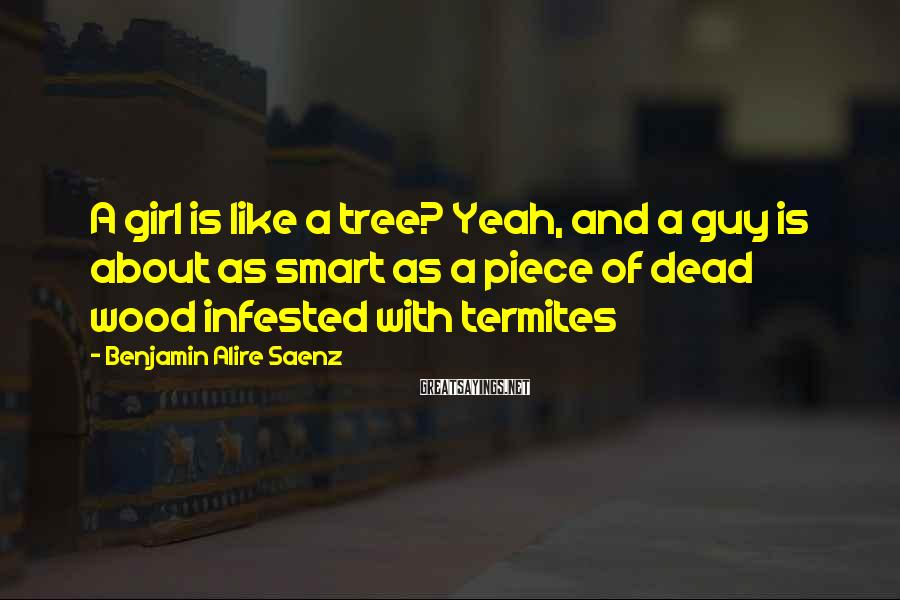 Benjamin Alire Saenz Sayings: A girl is like a tree? Yeah, and a guy is about as smart as