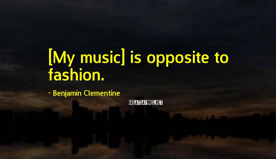 Benjamin Clementine Sayings: [My music] is opposite to fashion.