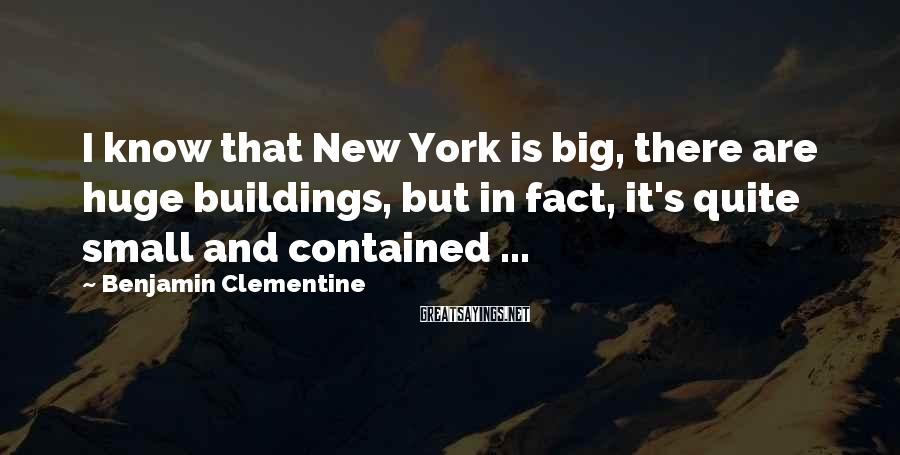 Benjamin Clementine Sayings: I know that New York is big, there are huge buildings, but in fact, it's