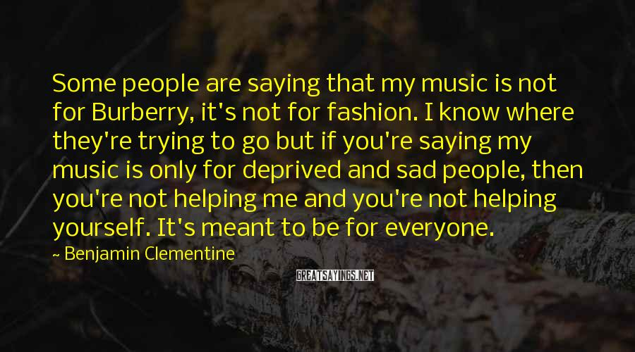Benjamin Clementine Sayings: Some people are saying that my music is not for Burberry, it's not for fashion.