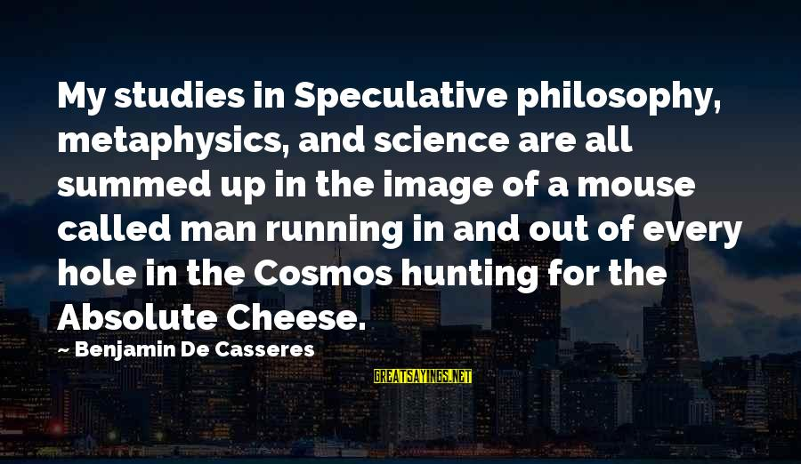 Benjamin De Casseres Sayings By Benjamin De Casseres: My studies in Speculative philosophy, metaphysics, and science are all summed up in the image