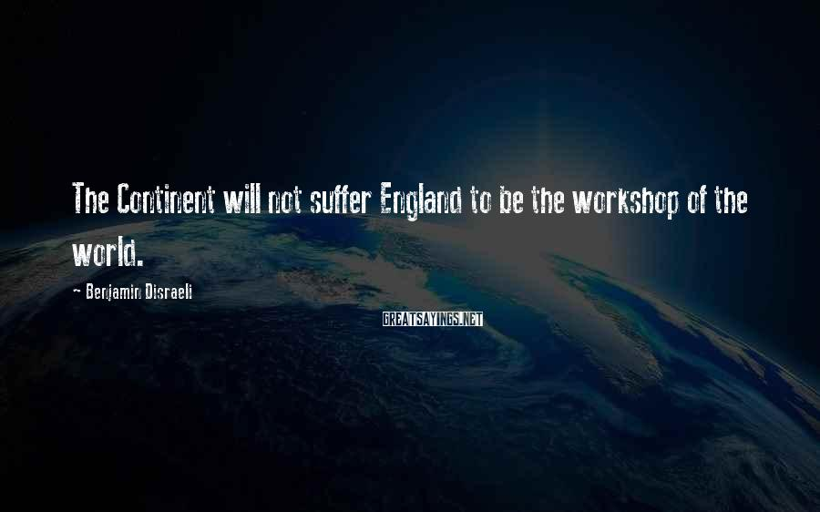 Benjamin Disraeli Sayings: The Continent will not suffer England to be the workshop of the world.
