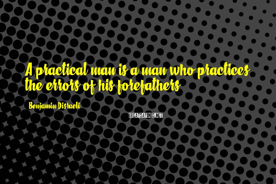 Benjamin Disraeli Sayings: A practical man is a man who practices the errors of his forefathers.
