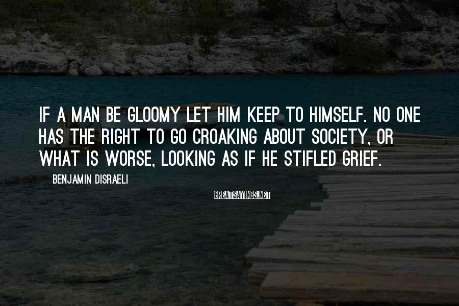 Benjamin Disraeli Sayings: If a man be gloomy let him keep to himself. No one has the right