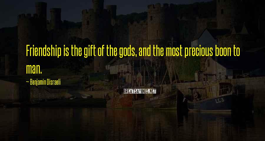 Benjamin Disraeli Sayings: Friendship is the gift of the gods, and the most precious boon to man.