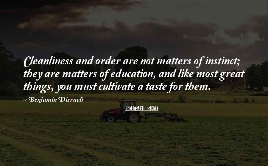 Benjamin Disraeli Sayings: Cleanliness and order are not matters of instinct; they are matters of education, and like