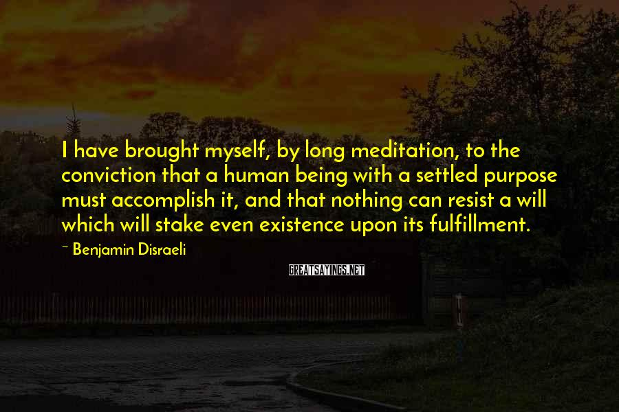 Benjamin Disraeli Sayings: I have brought myself, by long meditation, to the conviction that a human being with