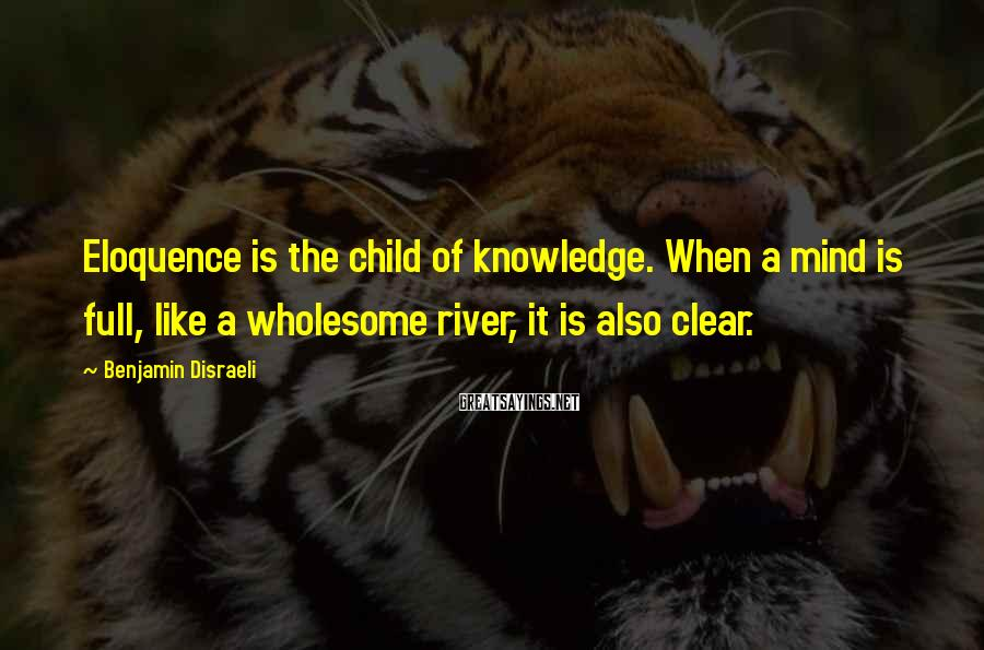 Benjamin Disraeli Sayings: Eloquence is the child of knowledge. When a mind is full, like a wholesome river,