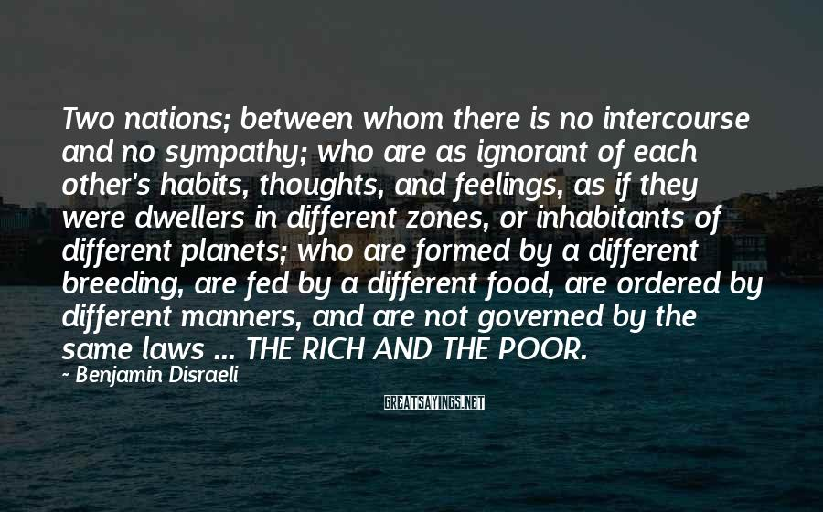 Benjamin Disraeli Sayings: Two nations; between whom there is no intercourse and no sympathy; who are as ignorant