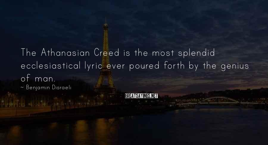 Benjamin Disraeli Sayings: The Athanasian Creed is the most splendid ecclesiastical lyric ever poured forth by the genius