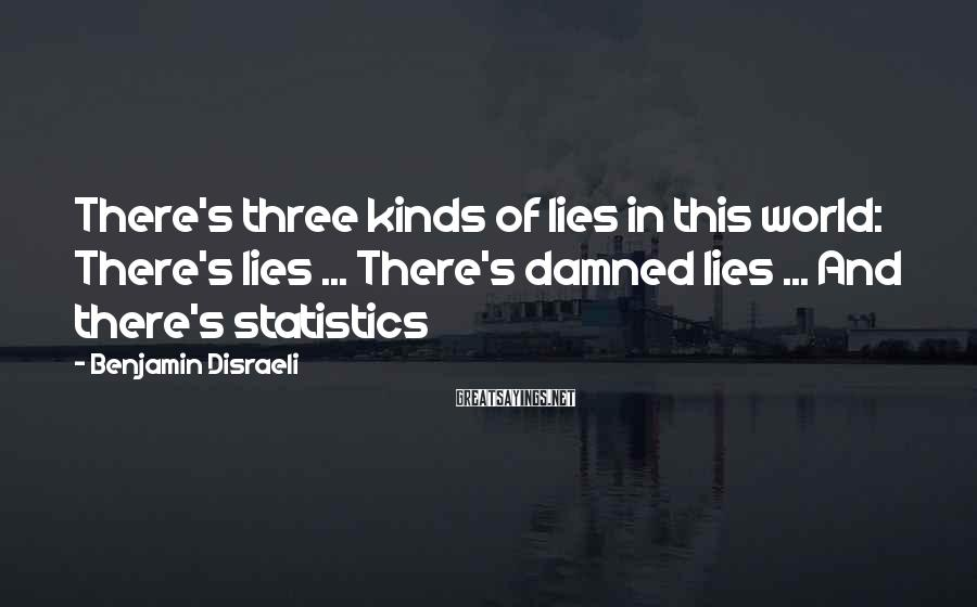 Benjamin Disraeli Sayings: There's three kinds of lies in this world: There's lies ... There's damned lies ...
