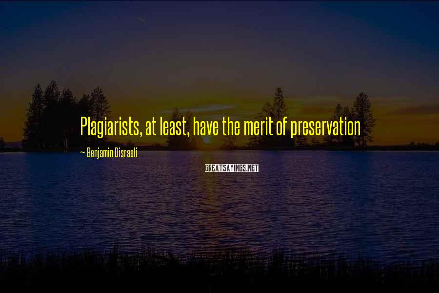 Benjamin Disraeli Sayings: Plagiarists, at least, have the merit of preservation