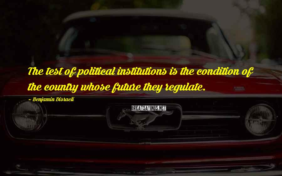 Benjamin Disraeli Sayings: The test of political institutions is the condition of the country whose future they regulate.