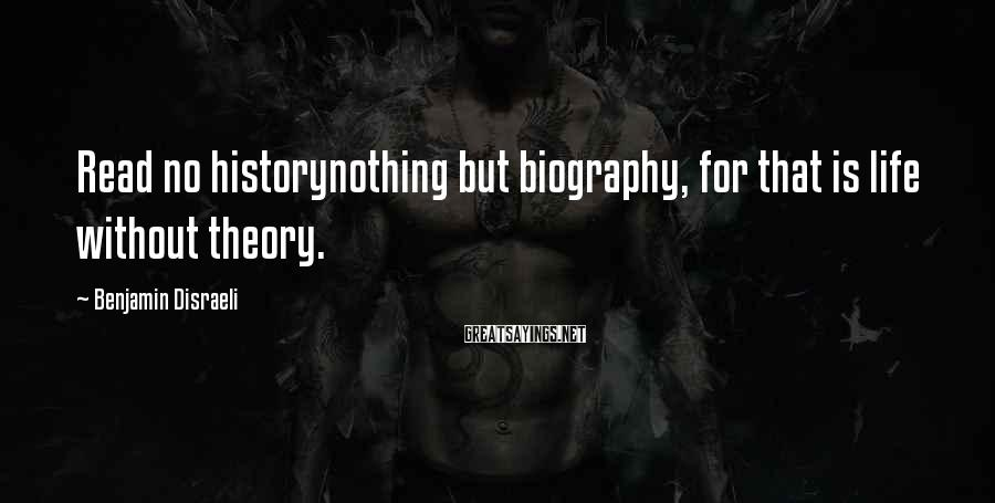 Benjamin Disraeli Sayings: Read no historynothing but biography, for that is life without theory.